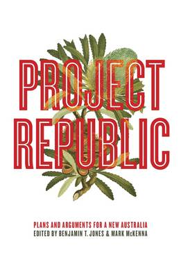 Project Republic: Plans And Arguments For A New Australia by Benjamin T. Jones