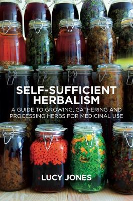 Self-Sufficient Herbalism: A Guide to Growing and Wild Harvesting Your Herbal Dispensary by Lucy Jones