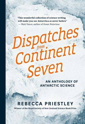Dispatches From Continent Seven: An Anthology Of Antarctic Science by Priestley Rebecca