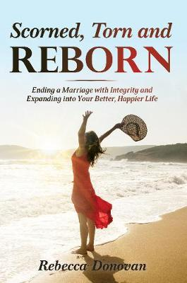 Scorned, Torn & Reborn: Ending a Marriage with Integrity and Expanding into Your Better, Happier Life by Rebecca Donovan