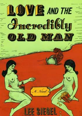 Love and the Incredibly Old Man by Lee Siegel
