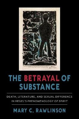 """The Betrayal of Substance: Death, Literature, and Sexual Difference in Hegel's """"Phenomenology of Spirit"""" by Mary C. Rawlinson"""