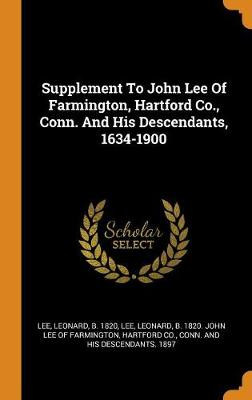 Supplement to John Lee of Farmington, Hartford Co., Conn. and His Descendants, 1634-1900 by Leonard B 1820 Lee