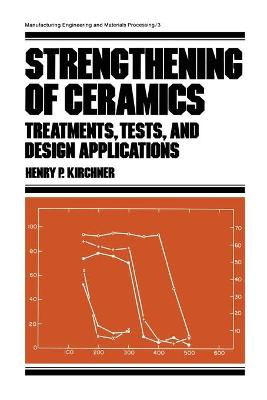 Strengthening of Ceramics: Treatments: Tests, and Design Applications by Henry Paul Kirchner