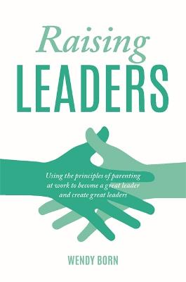 Raising Leaders: Using the principles of parenting at work to become a great leader and create great leaders by Wendy Born