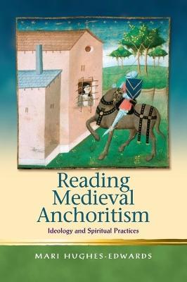 Reading Medieval Anchoritism by Mari Hughes-Edwards
