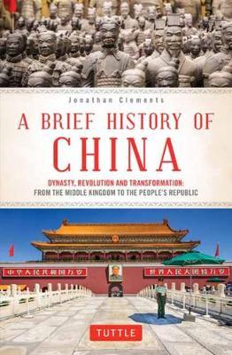 A Brief History of China: Dynasty, Revolution and Transformation: From the Middle Kingdom to the People's Republic by Jonathan Clements