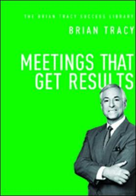 Meetings That Get Results: The Brian Tracy Success Library by Brian Tracy