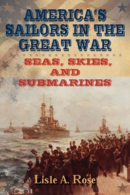 America's Sailors in the Great War by Lisle A. Rose