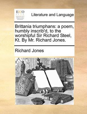 Brittania Triumphans: A Poem, Humbly Inscrib'd, to the Worshipful Sir Richard Steel, Kt. by Mr. Richard Jones. by Richard Jones