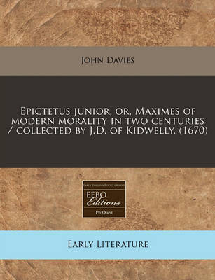Epictetus Junior, Or, Maximes of Modern Morality in Two Centuries / Collected by J.D. of Kidwelly. (1670) by John Davies