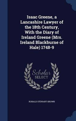 Isaac Greene, a Lancashire Lawyer of the 18th Century, with the Diary of Ireland Greene (Mrs. Ireland Blackburne of Hale) 1748-9 by Ronald Stewart-Brown