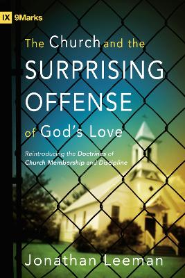 The Church and the Surprising Offense of God's Love: Reintroducing the Doctrines of Church Membership and Discipline by Jonathan Leeman