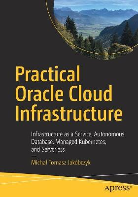 Practical Oracle Cloud Infrastructure: Infrastructure as a Service, Autonomous Database, Managed Kubernetes, and Serverless by Michal Tomasz Jakobczyk