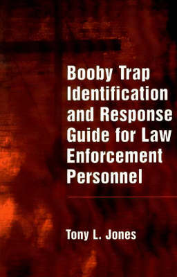 Booby Trap Identification and Response for Law Enforcement Personnel by Tony L. Jones