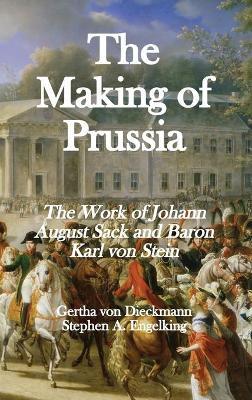 The Making of Prussia: The Work of Johann August Sack and Baron Karl von Stein by Gertha Von Dieckmann