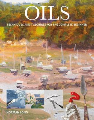 Oils: Techniques and Tutorials for the Complete Beginner by Norman Long