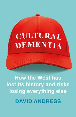 Cultural Dementia: How the West has Lost its History, and Risks Losing Everything Else by David Andress
