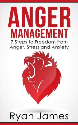 Anger Management: 7 Steps to Freedom from Anger, Stress and Anxiety (Anger Management Series Book 1) by Ryan James