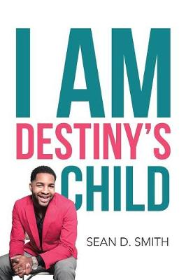 I Am Destiny's Child by Sean D Smith