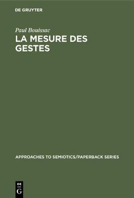 La Mesure Des Gestes: Prol gom nes   La S miotique Gestuelle by Professor of French Paul Bouissac