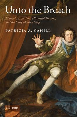 Unto the Breach: Martial Formations, Historical Trauma, and the Early Modern Stage by Patricia A. Cahill