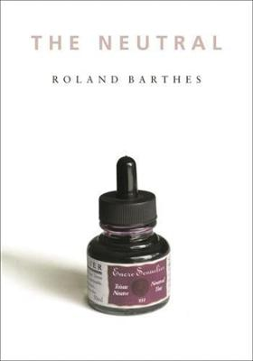 The Neutral: Lecture Course at the College de France (1977-1978) by Roland Barthes