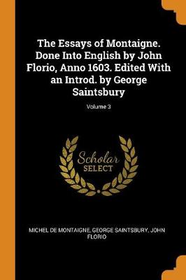 The Essays of Montaigne. Done Into English by John Florio, Anno 1603. Edited with an Introd. by George Saintsbury; Volume 3 by Michel Montaigne