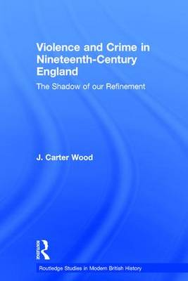 Violence and Crime in Nineteenth Century England by J. Carter Wood
