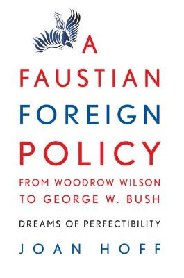 A Faustian Foreign Policy from Woodrow Wilson to George W. Bush by Joan Hoff