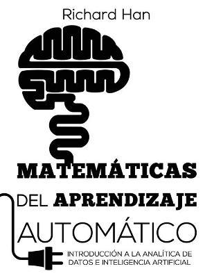 Matem ticas del Aprendizaje Autom tico: Introducci n a la anal tica de datos e inteligencia artificial by Richard Han