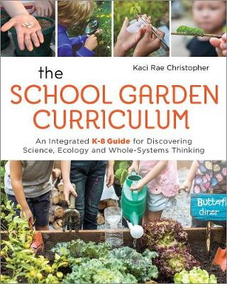 The School Garden Curriculum: An Integrated K-8 Guide for Discovering Science, Ecology, and Whole-Systems Thinking by Kaci Rae Christopher