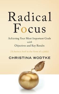 Radical Focus: Achieving Your Most Important Goals with Objectives and Key Results by Christina R Wodtke
