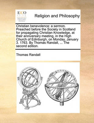Christian Benevolence: A Sermon. Preached Before the Society in Scotland for Propagating Christian Knowledge, at Their Anniversary Meeting, in the High Church of Edinburgh, on Monday, January 3. 1763. by Thomas Randall, ... the Second Edition by Thomas Randall