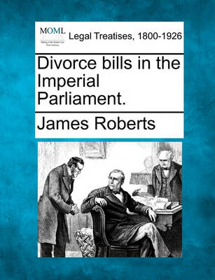 Divorce Bills in the Imperial Parliament. by James Roberts