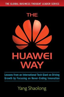 The Huawei Way: Lessons from an International Tech Giant on Driving Growth by Focusing on Never-Ending Innovation by Yang Shaolong