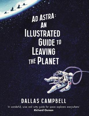 Ad Astra: An Illustrated Guide to Leaving the Planet by Dallas Campbell
