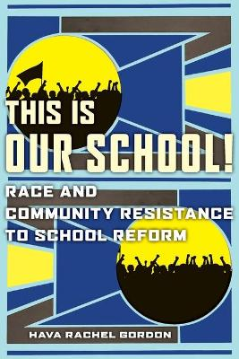 This Is Our School!: Race and Community Resistance to School Reform by Hava Rachel Gordon