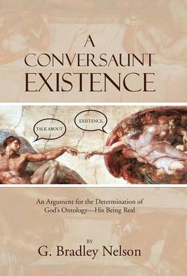 A Conversaunt Existence: An Argument for the Determination of God's Ontology-His Being Real by G Bradley Nelson