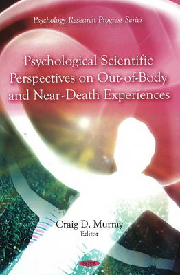 Psychological Scientific Perspectives on Out of Body & Near Death Experiences by Craig D. Murray