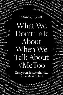 What We Don't Talk about When We Talk about #metoo: Essays on Sex, Authority and the Mess of Life by Joann Wypijewski