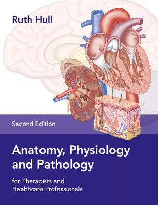 Anatomy, Physiology and Pathology for Therapists and Healthcare Professionals by Ruth Hull