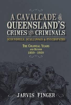 A Cavalcade of Queenslands Crimes and Criminals by Jarvis Finger