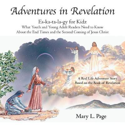 Adventures in Revelation: Es-Ka-Ta-La-Gy for Kidz What Youth and Young Adult Readers Need to Know About the End Times and the Second Coming of Jesus Christ by Mary L Page