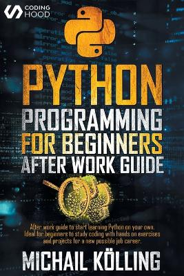 Python programming for beginners: After work guide to start learning Python on your own. Ideal for beginners to study coding with hands on exercises and projects for a new possible job career. by Michail Koelling