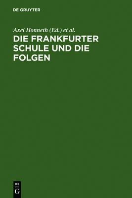 Die Frankfurter Schule Und Die Folgen: Referate Eines Symposiums Der Alexander Von Humboldt-Stiftung Vom 10.-15.12.1984 in Ludwigsburg by Axel Honneth