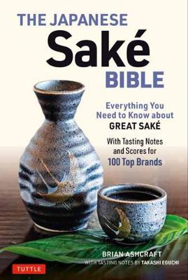 The Japanese Sake Bible: Everything You Need to Know About Great Sake (With Tasting Notes and Scores for Over 100 Top Brands) by Brian Ashcraft