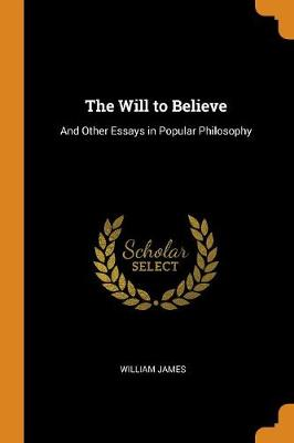 The Will to Believe: And Other Essays in Popular Philosophy by William James