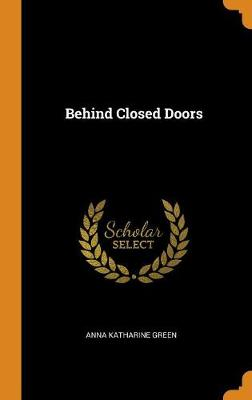 Behind Closed Doors by Anna Katharine Green