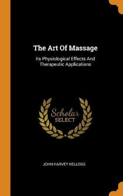 The Art of Massage: Its Physiological Effects and Therapeutic Applications by John Harvey Kellogg